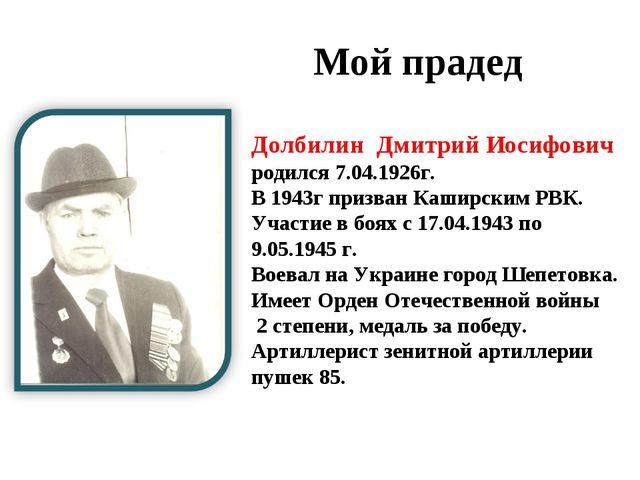 Мой прадед Долбилин Дмитрий Иосифович родился 7.04.1926г. В 1943г призван Ка...