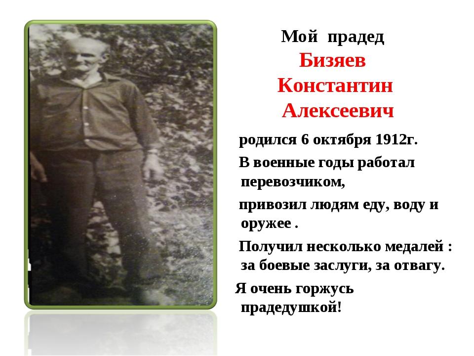 Мой прадед Бизяев Константин Алексеевич родился 6 октября 1912г. В военные г...