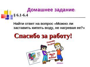 Спасибо за работу! Домашнее задание: § 6.1-6.4 Найти ответ на вопрос «Можно л