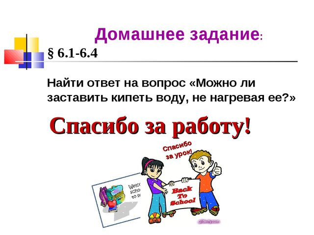 Спасибо за работу! Домашнее задание: § 6.1-6.4 Найти ответ на вопрос «Можно л...