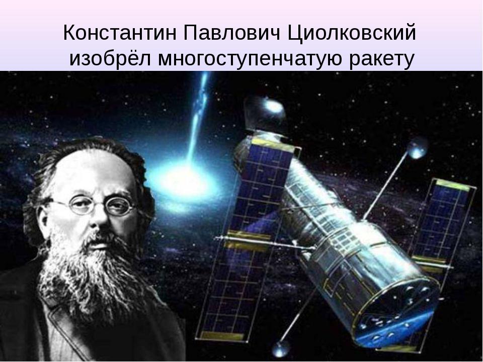 Константин Павлович Циолковский изобрёл многоступенчатую ракету