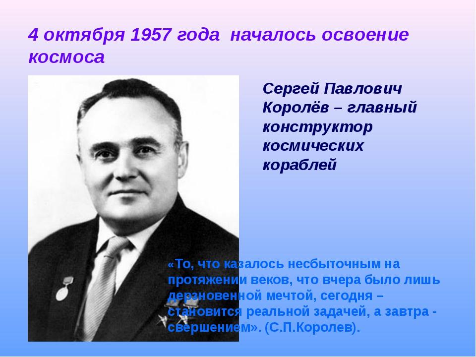 4 октября 1957 года началось освоение космоса Сергей Павлович Королёв – главн...