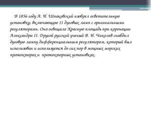 В 1856 году А. И. Шпаковский изобрел осветительную установку, включающую 11