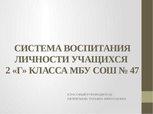 СИСТЕМА ВОСПИТАНИЯ ЛИЧНОСТИ УЧАЩИХСЯ 2 «Г» КЛАССА МБУ СОШ № 47 КЛАССНЫЙ РУКОВ