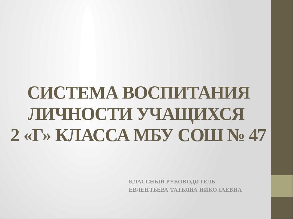 СИСТЕМА ВОСПИТАНИЯ ЛИЧНОСТИ УЧАЩИХСЯ 2 «Г» КЛАССА МБУ СОШ № 47 КЛАССНЫЙ РУКОВ...