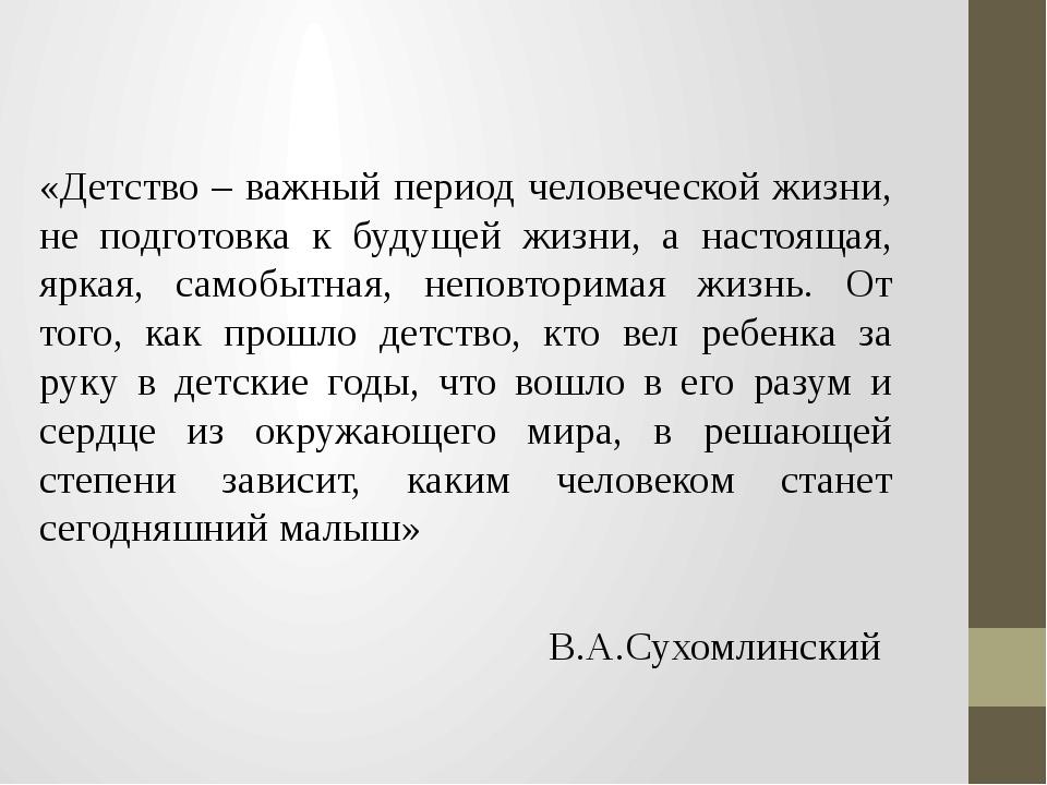 «Детство – важный период человеческой жизни, не подготовка к будущей жизни,...