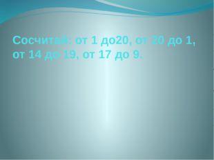 Сосчитай: от 1 до20, от 20 до 1, от 14 до 19, от 17 до 9.
