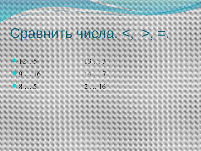 Сравнить числа. , =. 12 .. 5 13 … 3 9 … 16 14 … 7 8 … 5 2 … 16