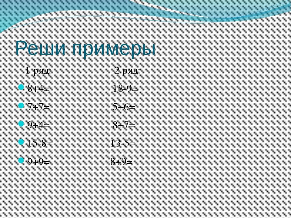 Реши примеры 1 ряд: 2 ряд: 8+4= 18-9= 7+7= 5+6= 9+4= 8+7= 15-8= 13-5= 9+9= 8+9=