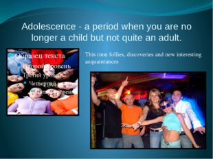 Adolescence - a period when you are no longer a child but not quite an adult.
