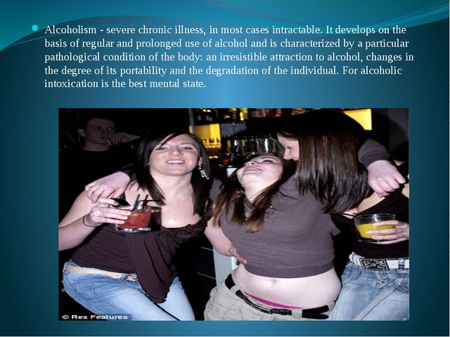Alcoholism - severe chronic illness, in most cases intractable. It develops o...