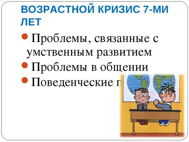 ВОЗРАСТНОЙ КРИЗИС 7-МИ ЛЕТ Проблемы, связанные с умственным развитием Проблем...