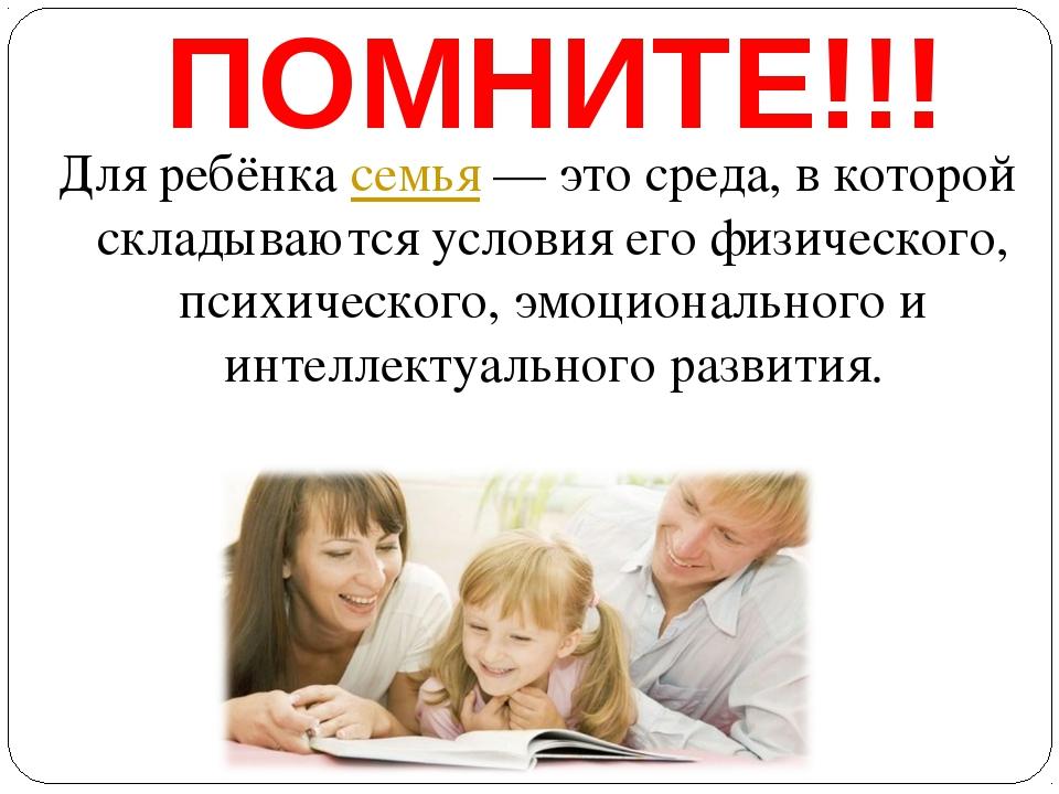 ПОМНИТЕ!!! Для ребёнкасемья— это среда, в которой складываются условия его...