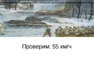 Проверим: 55 км/ч Задача Максимальная скорость танка Т-34 55 км/ч, а скорост