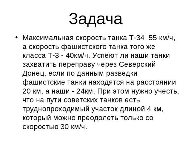 Задача  Максимальная скорость танка Т-34 55 км/ч, а скорость фашистского та...