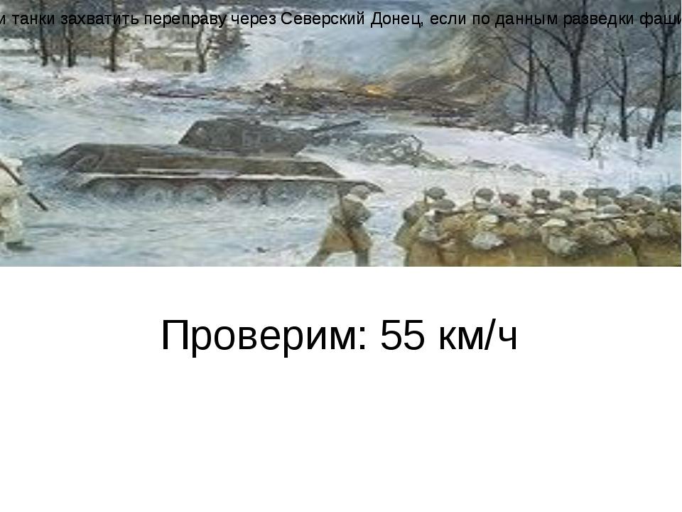 Проверим: 55 км/ч Задача Максимальная скорость танка Т-34 55 км/ч, а скорост...