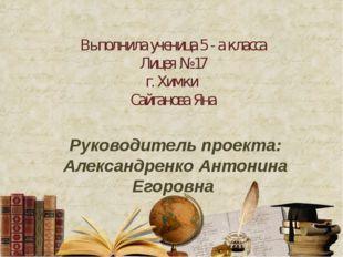 Выполнила ученица 5 - а класса Лицея № 17 г. Химки Сайганова Яна Руководитель