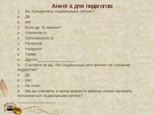 Анкета для педагогов: 1.Вы пользуетесь социальными сетями? oДа oнет 2.Есл