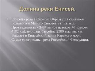 Енисей - река в Сибири. Образуется слиянием Большого и Малого Енисеев у г. Кы