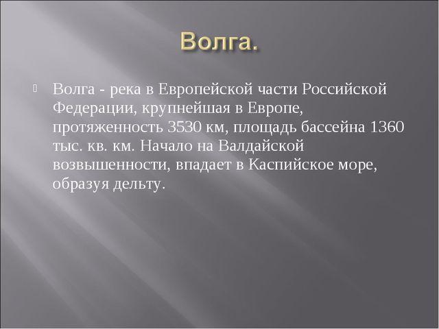 Волга - река в Европейской части Российской Федерации, крупнейшая в Европе, п...