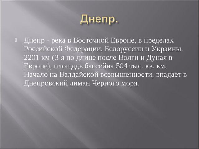 Днепр - река в Восточной Европе, в пределах Российской Федерации, Белоруссии...