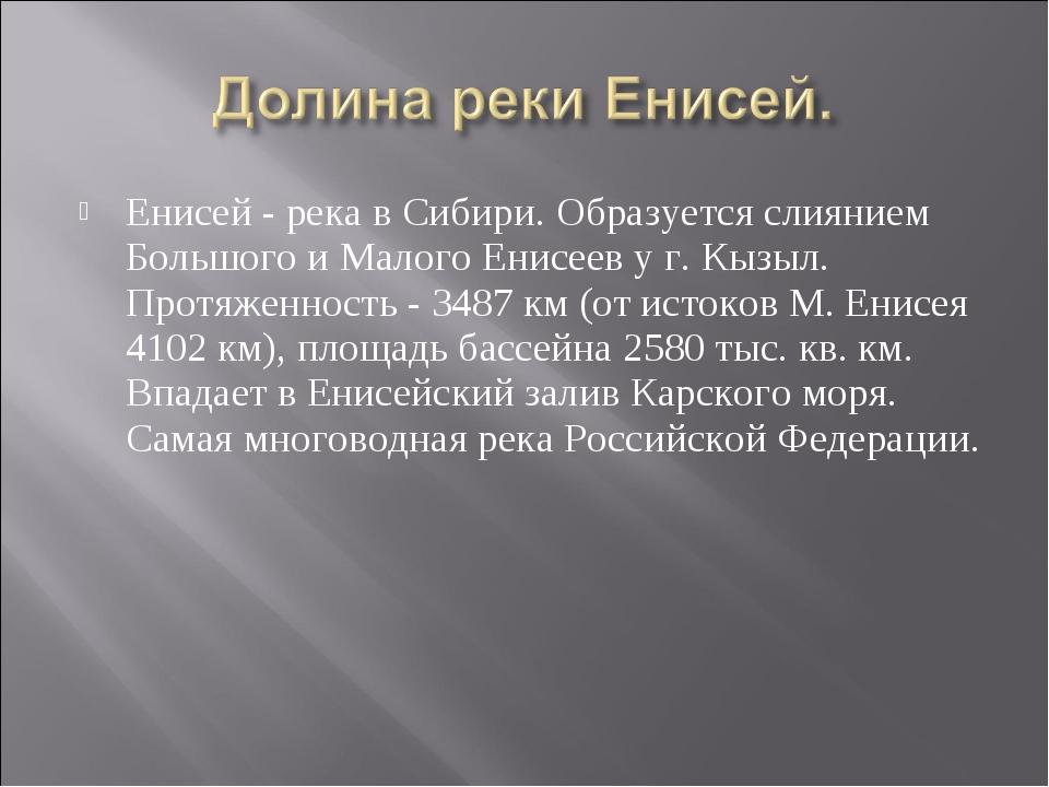 Енисей - река в Сибири. Образуется слиянием Большого и Малого Енисеев у г. Кы...