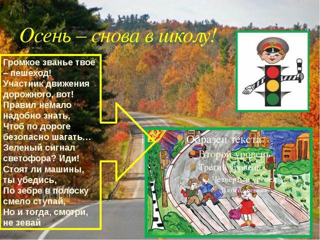 Осень – снова в школу! Громкое званье твое – пешеход! Участник движения дорож...
