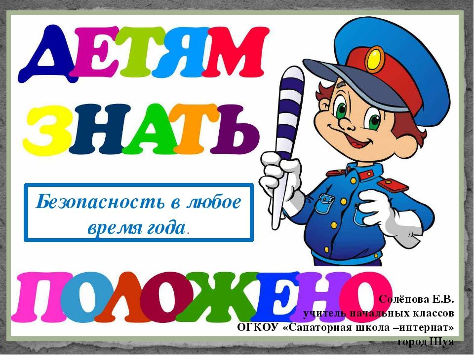 Безопасность в любое время года. Солёнова Е.В. учитель начальных классов ОГКО...