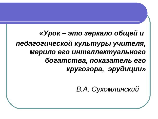 «Урок – это зеркало общей и педагогической культуры учителя, мерило его интел...