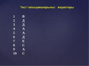 Тест тапсырмаларының жауаптары 1В 2Д 3Д 4А 5А 6Д 7Е 8С 9А 10С