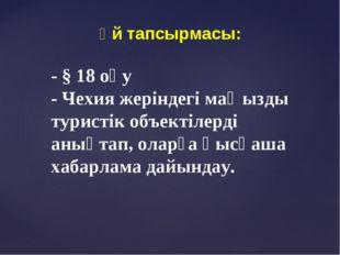 Үй тапсырмасы: - § 18 оқу - Чехия жеріндегі маңызды туристік объектілерді аны