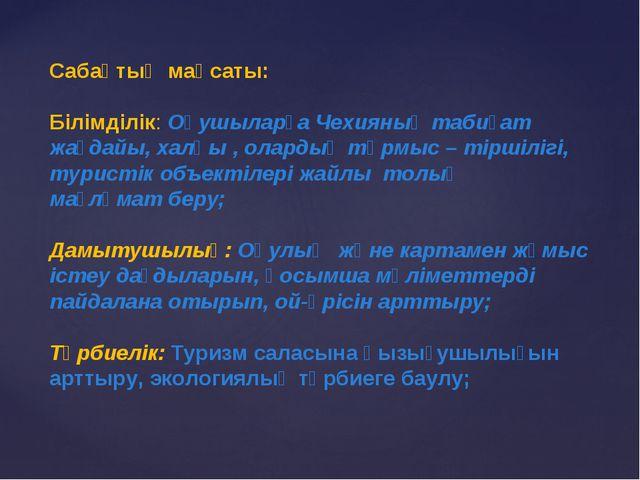 Сабақтың мақсаты: Білімділік: Оқушыларға Чехияның табиғат жағдайы, халқы , ол...