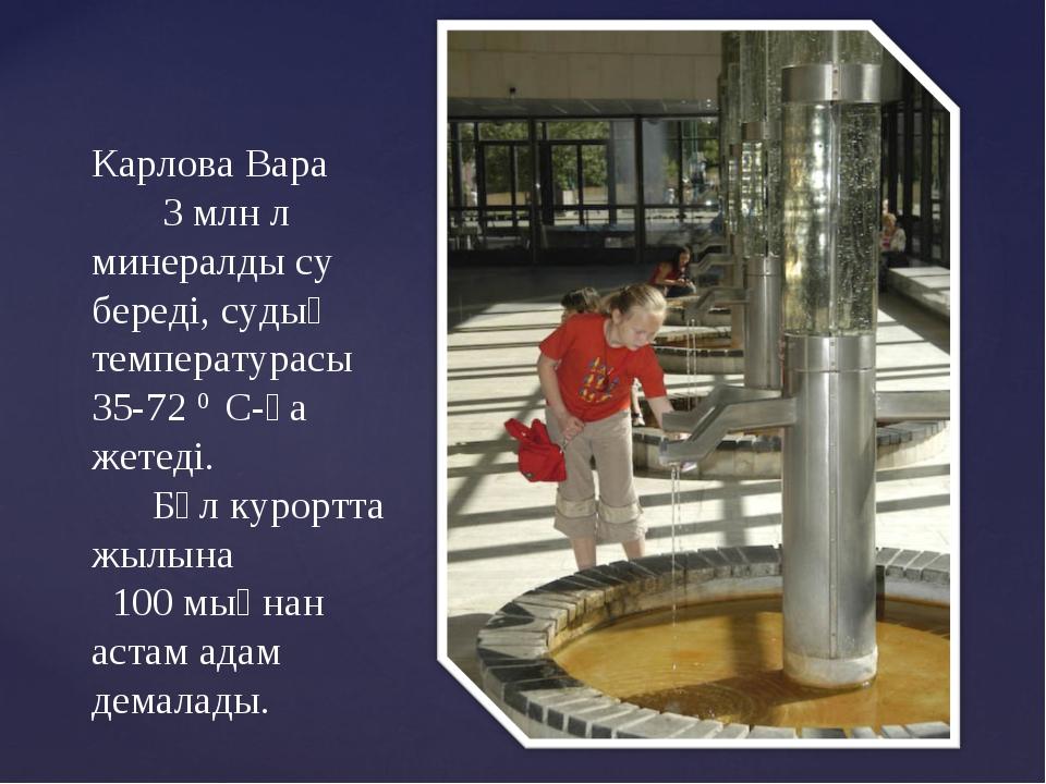 Карлова Вара 3 млн л минералды су береді, судың температурасы 35-72 0 С-қа же...