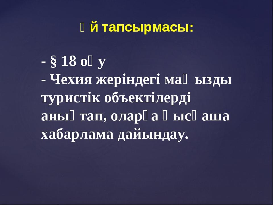 Үй тапсырмасы: - § 18 оқу - Чехия жеріндегі маңызды туристік объектілерді аны...