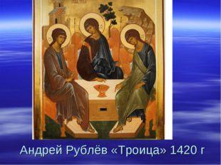 Андрей Рублёв «Троица» 1420 г