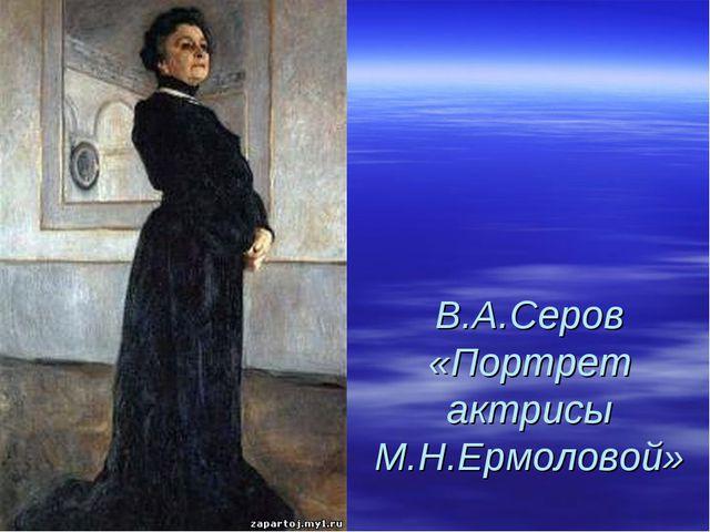 В.А.Серов «Портрет актрисы М.Н.Ермоловой»