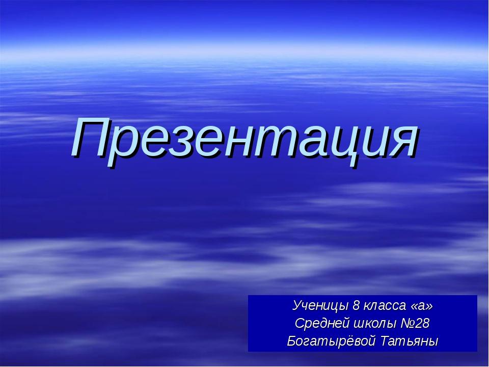 Презентация Ученицы 8 класса «а» Средней школы №28 Богатырёвой Татьяны