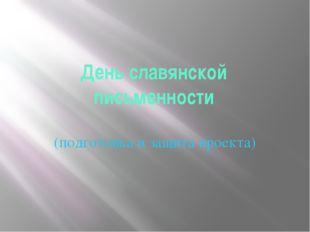 День славянской письменности (подготовка и защита проекта)