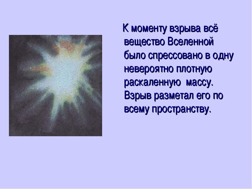 К моменту взрыва всё вещество Вселенной было спрессовано в одну невероятно п...