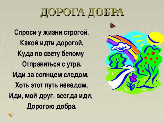 ДОРОГА ДОБРА Спроси у жизни строгой, Какой идти дорогой, Куда по свету белому...