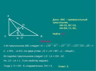 Дано: АВС – прямоугольный треугольник, АВ=15, ВС=12, АК=ВК, СL=ВL. Найти: ОН.