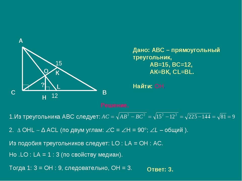 Дано: АВС – прямоугольный треугольник, АВ=15, ВС=12, АК=ВК, СL=ВL. Найти: ОН....