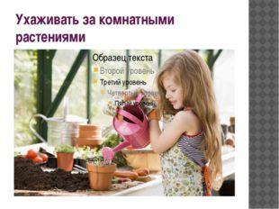 Ухаживать за комнатными растениями