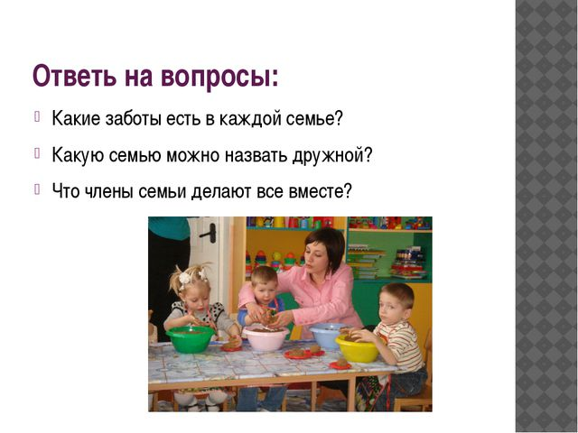 Ответь на вопросы: Какие заботы есть в каждой семье? Какую семью можно назват...