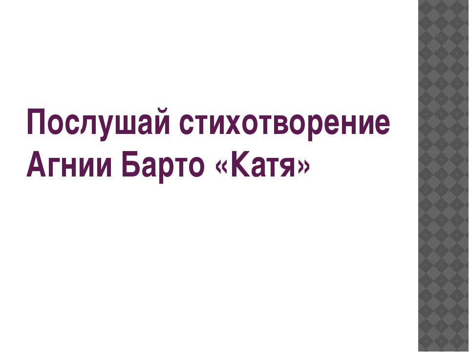 Послушай стихотворение Агнии Барто «Катя»