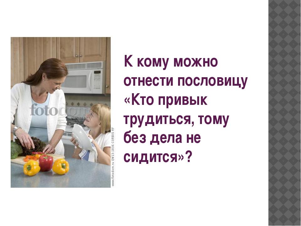 К кому можно отнести пословицу «Кто привык трудиться, тому без дела не сидит...