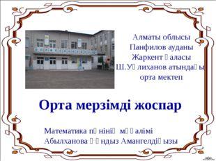 Алматы облысы Панфилов ауданы Жаркент қаласы Ш.Уәлиханов атындағы орта мектеп