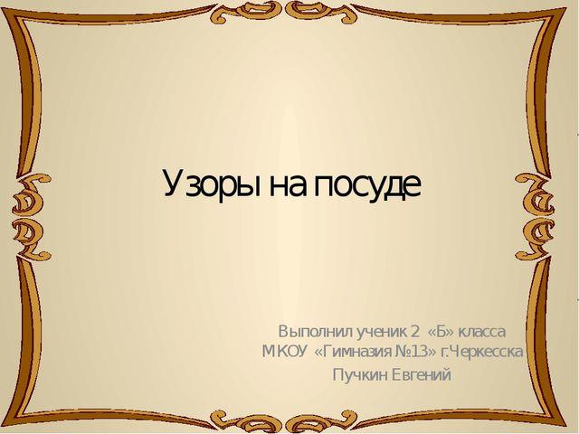 Узоры на посуде Выполнил ученик 2 «Б» класса МКОУ «Гимназия №13» г.Черкесска...
