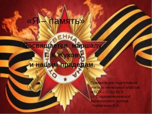 «Я – память» Посвящается маршалу Г. К.Жукову и нашим прадедам. Презентацию по