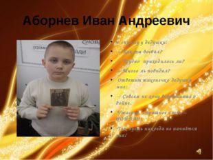 Аборнев Иван Андреевич Я спрошу у дедушки: – Как ты воевал? – Трудно приходил